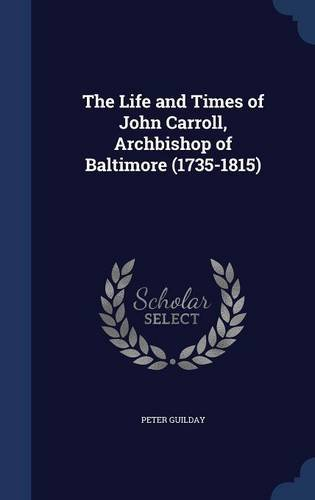 The Life and Times of John Carroll, Archbishop of Baltimore (1735-1815)