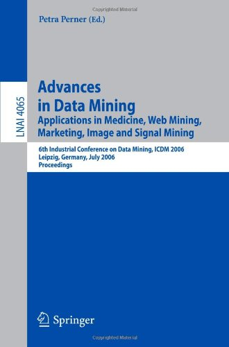 Advances in Data Mining: Applications in Medicine, Web Mining, Marketing, Image and Signal Mining, 6th Industrial Conference on Data Mining, ICDM … / Lecture Notes in Artificial Intelligence)