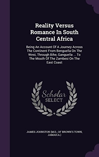 Reality Versus Romance In South Central Africa: Being An Account Of A Journey Across The Continent From Benguella On The West, Through Bihe, Ganguella ... To The Mouth Of The Zambesi On The East Coast