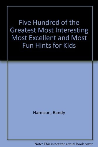 Five Hundred of the Greatest Most Interesting Most Excellent and Most Fun Hints for Kids