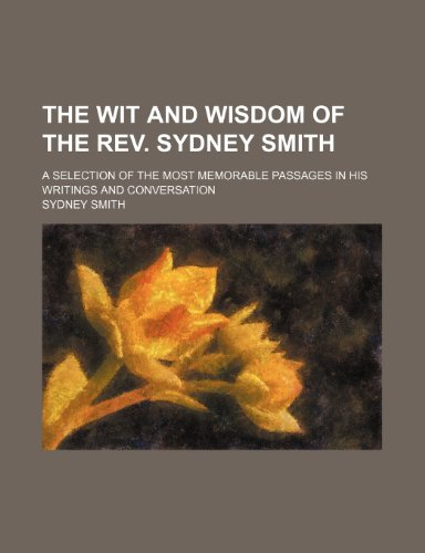 The wit and wisdom of the Rev. Sydney Smith; a selection of the most memorable passages in his writings and conversation