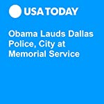 Obama Lauds Dallas Police, City at Memorial Service | Trevor Hughes,Tom Vanden Brook,John Bacon