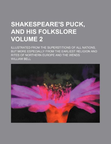 Shakespeare's Puck, and his folkslore Volume 2; illustrated from the superstitions of all nations, but more especially from the earliest religion and rites of northern Europe and the Wends