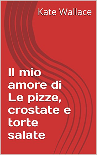 Il mio amore di Le pizze, crostate e torte salate (Italian Edition) by Kate Wallace