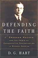 Defending the Faith, J. Gresham Machen and the Cri