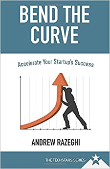 Bend The Curve: Accelerate Your Startup's Success (The Techstars Series)