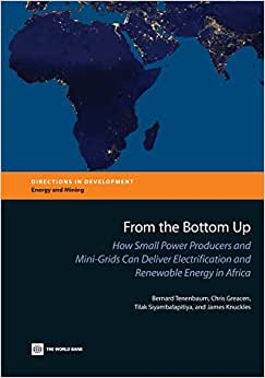 Download From the Bottom Up: How Small Power Producers and Mini-Grids Can Deliver Electrification and Renewable Energy in Africa (Directions in Development)