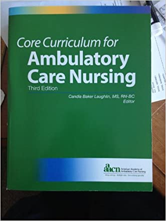 Core Curriculum for Ambulatory Care Nursing (Third Edition) (Laughlin, Core Curriculum for Ambulatory Care Nursing) written by Candia Baker