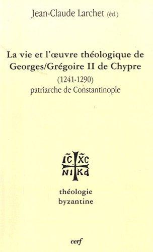 La vie et l'oeuvre de Georges/Grégoire II de Chypre (1241-1290) : Patriarche de Constantinople