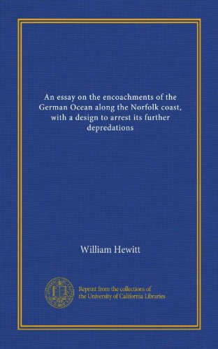 An essay on the encoachments of the German Ocean along the Norfolk coast, with a design to arrest its further depredations PDF