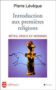 Introduction aux premi�res religions : B�tes, dieux et hommes par Pierre L�v�que