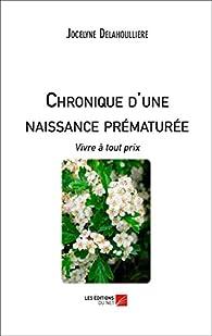 Chronique d\'une Naissance Prematuree : Vivre a Tout Prix par Jocelyne Delahoulliere