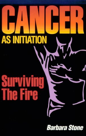 Cancer As Initiation: Surviving the Fire A Guide for Living With Cancer for Patient, Provider, Spouse, Family, or Friend