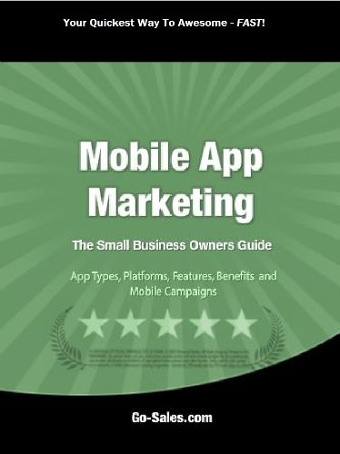 Mobile App Marketing: The Small Business Owners' Guide (To Types and Platforms, Features, Benefits And Ad Campaigns)