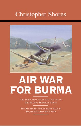Air War for Burma: The Allied Air Forces Fight Back in South-East Asia 1942-1945 (The Bloody Shambles Series, Vol. 3)
