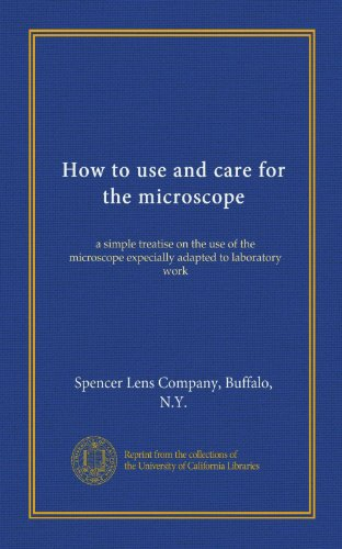 How To Use And Care For The Microscope: A Simple Treatise On The Use Of The Microscope Expecially Adapted To Laboratory Work