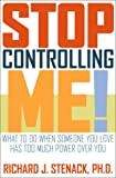 Richard J. Stenack Stop Controlling Me!: What to Do When Someone You Love Has Too Much Power Over You