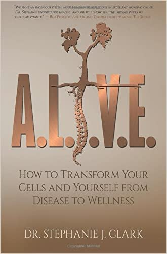 A.L.I.V.E.: How to Transform Your Cells and Yourself from Disease to Wellness written by Dr. Stephanie J. Clark