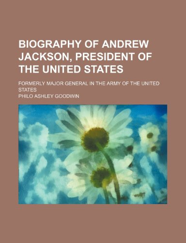 Biography of Andrew Jackson, President of the United States; Formerly Major General in the Army of the United States