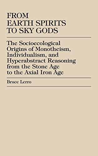 From Earth Spirits to Sky Gods: The Socioecological Origins of Monotheism, Individualism, and Hyper-Abstract Reasoning, From the Stone Age