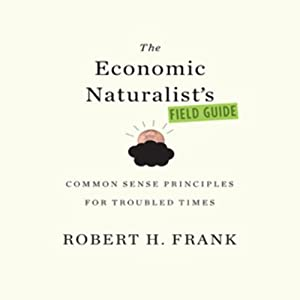 The Economic Naturalist's Field Guide: Common Sense Principles for Troubled Times | [Robert Frank]