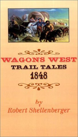 Wagons West: Trail Tales 1848, Robert Shellenberger
