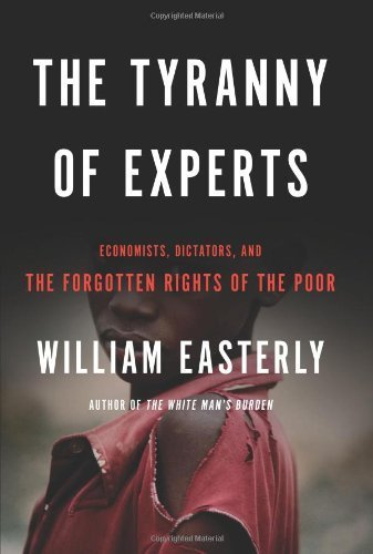 The Tyranny of Experts: Economists, Dictators, and the Forgotten Rights of the Poor by Easterly, William (2014) Hardcover PDF