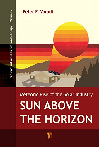 Sun Above The Horizon: Meteoric Rise Of The Solar Industry (Pan Stanford Series On Renewable Energy)