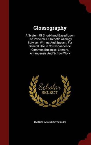 Glossography: A System Of Short-hand Based Upon The Principle Of Genetic Analogy Between Writing And Speech. For General Use In Correspondence, Common Business, Literary, Amanuensis And School Work