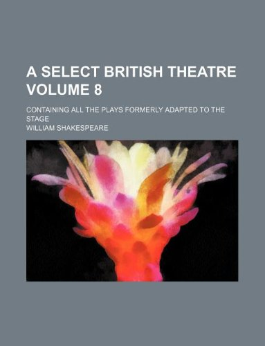A Select British Theatre Volume 8; Containing All the Plays Formerly Adapted to the Stage
