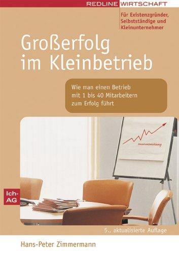 Zimmermann Hans-Peter, Großerfolg im Kleinbetrieb. Wie man einen Betrieb mit 1 bis 40 Mitarbeitern zum Erfolg führt.