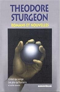 Romans et nouvelles : Cristal qui songe ; les plus qu\'humains et autres oeuvres par Theodore Sturgeon