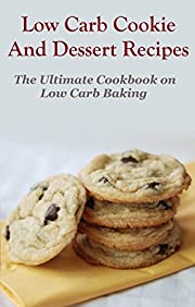 Low Carb Cookie and Dessert Recipes: The Ultimate Cookbook To Low Carb Baking (Low Carb Cooking And Baking)