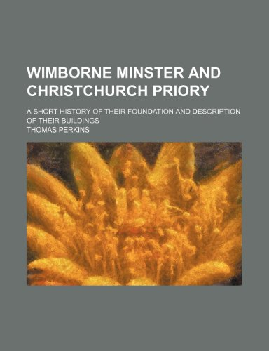 Wimborne minster and Christchurch priory; a short history of their foundation and description of their buildings