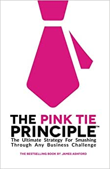 The Pink Tie Principle: The Ultimate Strategy For Smashing Through Any Business Challenge