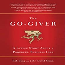 The Go-Giver: A Little Story About a Powerful Business Idea (       UNABRIDGED) by Bob Burg, John David Mann Narrated by Bob Burg, John David Mann