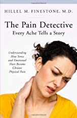 The Pain Detective, Every Ache Tells a Story: Understanding How Stress and Emotional Hurt Become Chronic Physical Pain (The Praeger Series on Contemporary Health and Living)