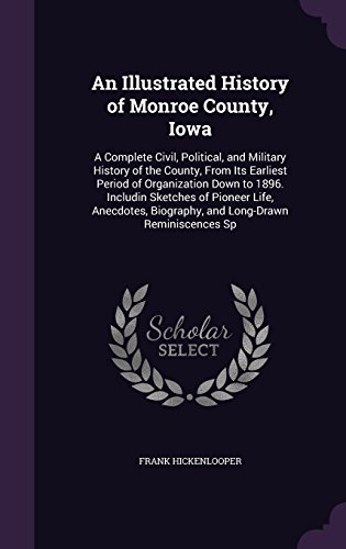 An Illustrated History of Monroe County, Iowa: A Complete Civil, Political, and Military History of the County, From Its Earliest Period of ... Biography, and Long-Drawn Reminiscences Sp