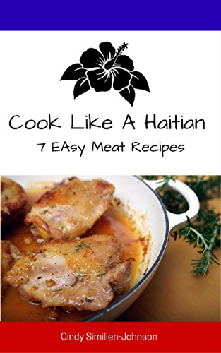 Cook Like A Haitian: 7 Easy Meat Recipes by Cindy Similien-Johnson