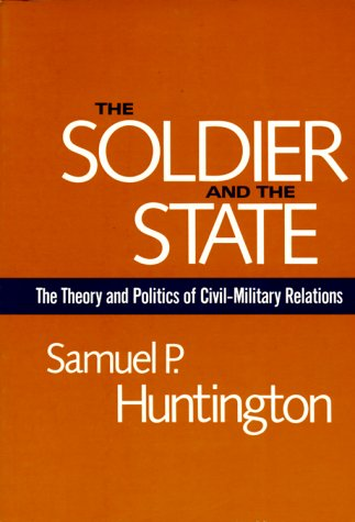 The Soldier and the State: The Theory and Politics of Civil-Military Relations (Belknap Press S), Samuel P. Huntington