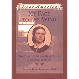 My Face to the Wind: the Diary of Sarah Jane Price, a Prairie Teacher, Broken Bow, Nebraska 1881 (Dear America Series)