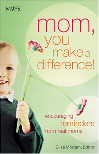 Mom, You Make a Difference!: Encouraging Reminders from Real Moms