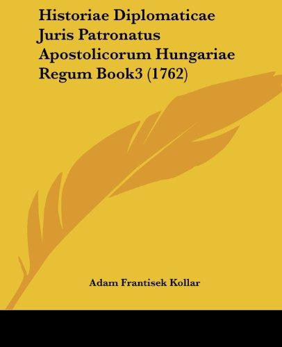 Historiae Diplomaticae Juris Patronatus Apostolicorum Hungariae Regum Book3 (1762)