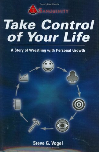 Take Control of Your Life: A Story of Wrestling with Personal Growth, Steve G. Vogel