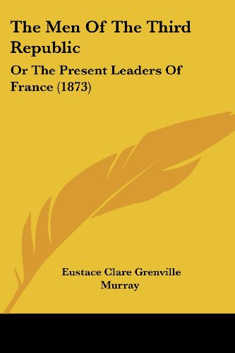 The Men of the Third Republic: Or the Present Leaders of France (1873)