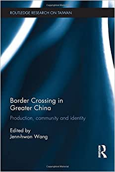 Border Crossing In Greater China: Production, Community And Identity (Routledge Research On Taiwan Series)