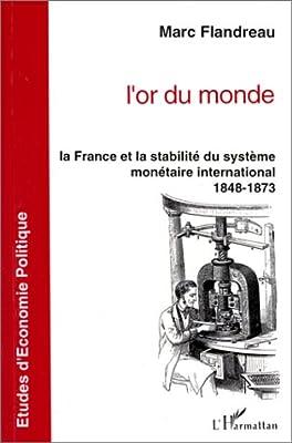 L'or du monde : La France et la stabilité du système monétaire international, 1848-1873