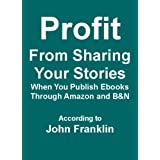 Profit From Sharing Your Stories When You Publish Ebooks Through Amazon and B&N (Ebooks About Ebooks)