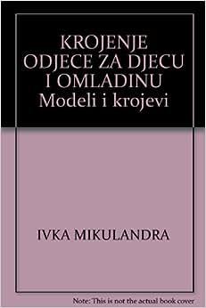 KROJENJE ODJECE ZA DJECU I OMLADINU Modeli i krojevi: IVKA MIKULANDRA