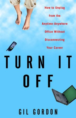Turn It Off: How to Unplug from the Anytime-Anywhere Office Without Disconnecting Your Career